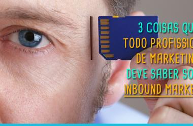 3 Coisas que TODO Profissional de Marketing Deve Saber Sobre Inbound Marketing