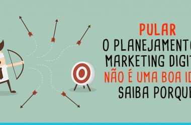 Pular o Planejamento de Marketing Digital não é uma boa ideia. Saiba porque!